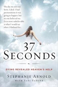 37 Seconds: Dying Revealed Heaven's Help--A Mother's Journey, Arnold, Stephanie & Arnold, Stephanie & Padorr, Sari