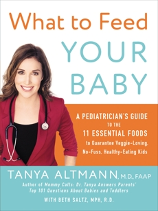 What to Feed Your Baby: A Pediatrician's Guide to the Eleven Essential Foods to Guarantee Veggie-Loving, No-Fuss, Healthy-Eating Kids, Altmann, Tanya