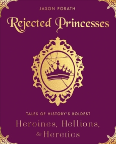 Rejected Princesses: Tales of History's Boldest Heroines, Hellions, and Heretics, Porath, Jason