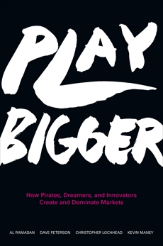 Play Bigger: How Pirates, Dreamers, and Innovators Create and Dominate Markets, Lochhead, Christopher & Maney, Kevin & Peterson, Dave & Ramadan, Al & Ramadan, Al