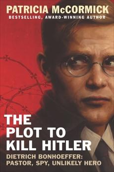 The Plot to Kill Hitler: Dietrich Bonhoeffer: Pastor, Spy, Unlikely Hero, McCormick, Patricia
