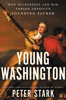 Young Washington: How Wilderness and War Forged America's Founding Father, Stark, Peter