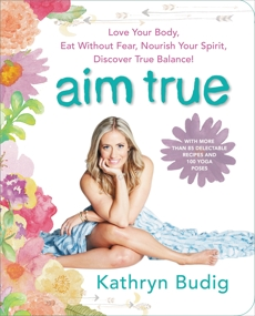 Aim True: Love Your Body, Eat Without Fear, Nourish Your Spirit, Discover True Balance!, Budig, Kathryn