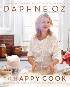 The Happy Cook: 125 Recipes for Eating Every Day Like It's the Weekend, Oz, Daphne