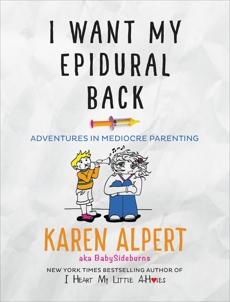 I Want My Epidural Back: Adventures in Mediocre Parenting, Alpert, Karen