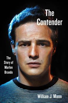 The Contender: The Story of Marlon Brando, Mann, William J.