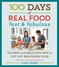 100 Days of Real Food: Fast & Fabulous: The Easy and Delicious Way to Cut Out Processed Food, Leake, Lisa