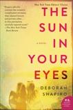 The Sun in Your Eyes: A Novel, Shapiro, Deborah