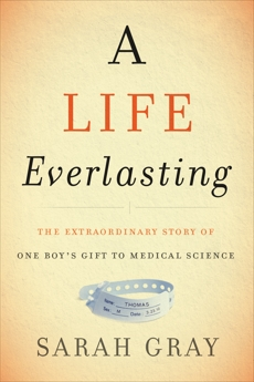 A Life Everlasting: The Extraordinary Story of One Boy's Gift to Medical Science, Gray, Sarah