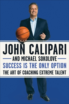 Success Is the Only Option: The Art of Coaching Extreme Talent, Calipari, John & Sokolove, Michael