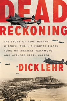 Dead Reckoning: The Story of How Johnny Mitchell and His Fighter Pilots Took on Admiral Yamamoto and Avenged Pearl Harbor, Lehr, Dick