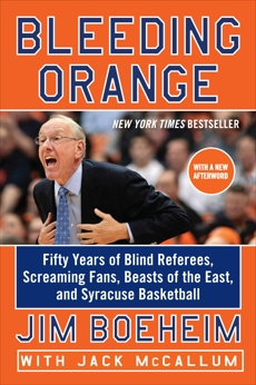 Bleeding Orange: Fifty Years of Blind Referees, Screaming Fans, Beasts of the East, and Syracuse Basketball, Boeheim, Jim & McCallum, Jack