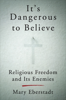 It's Dangerous to Believe: Religious Freedom and Its Enemies, Eberstadt, Mary