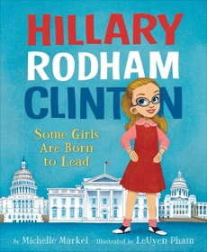 Hillary Rodham Clinton: Some Girls Are Born to Lead, Markel, Michelle