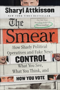 The Smear: How Shady Political Operatives and Fake News Control What You See, What You Think, and How You Vote, Attkisson, Sharyl