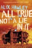 All True Not a Lie in It: A Novel, Hawley, Alix