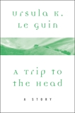 A Trip to the Head: A Story, Le Guin, Ursula K.
