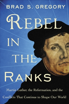 Rebel in the Ranks: Martin Luther, the Reformation, and the Conflicts That Continue to Shape Our World, Gregory, Brad S.