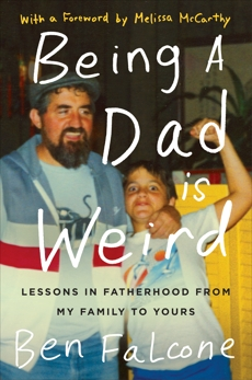 Being a Dad Is Weird: Lessons in Fatherhood from My Family to Yours, Falcone, Ben