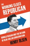 The Working Class Republican: Ronald Reagan and the Return of Blue-Collar Conservatism, Olsen, Henry