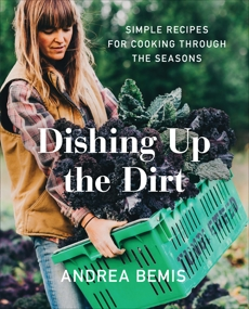 Dishing Up the Dirt: Simple Recipes for Cooking Through the Seasons, Bemis, Andrea