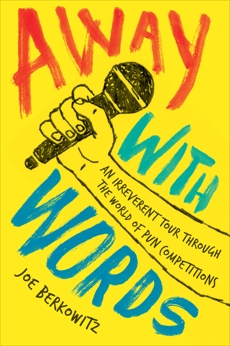 Away with Words: An Irreverent Tour Through the World of Pun Competitions, Berkowitz, Joe