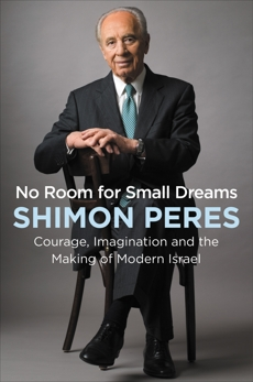 No Room for Small Dreams: Courage, Imagination, and the Making of Modern Israel, Peres, Shimon