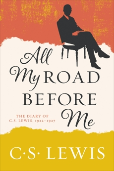 All My Road Before Me: The Diary of C. S. Lewis, 1922-1927, Lewis, C. S.