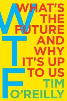 WTF?: What's the Future and Why It's Up to Us, O'Reilly, Tim