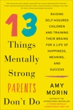 13 Things Mentally Strong Parents Don't Do: Raising Self-Assured Children and Training Their Brains for a Life of Happiness, Meaning, and Success, Morin, Amy