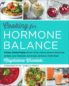 Cooking for Hormone Balance: A Proven, Practical Program with Over 125 Easy, Delicious Recipes to Boost Energy and Mood, Lower Inflammation, Gain Strength, and Restore a Healthy Weight, Wszelaki, Magdalena