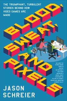 Blood, Sweat, and Pixels: The Triumphant, Turbulent Stories Behind How Video Games Are Made, Schreier, Jason