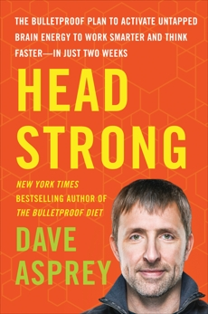 Head Strong: The Bulletproof Plan to Activate Untapped Brain Energy to Work Smarter and Think Faster-in Just Two Weeks, Asprey, Dave