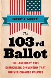 The 103rd Ballot: The Legendary 1924 Democratic Convention That Forever Changed Politics, Murray, Robert Keith
