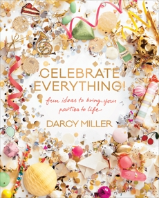 Celebrate Everything!: Fun Ideas to Bring Your Parties to Life, Miller, Darcy