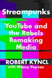 Streampunks: YouTube and the Rebels Remaking Media, Kyncl, Robert & Peyvan, Maany