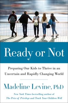 Ready or Not: Preparing Our Kids to Thrive in an Uncertain and Rapidly Changing World, Levine, Madeline