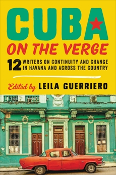 Cuba on the Verge: 12 Writers on Continuity and Change in Havana and Across the Country, Guerriero, Leila