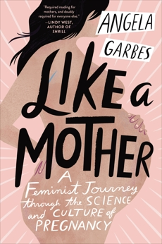 Like a Mother: A Feminist Journey Through the Science and Culture of Pregnancy, Garbes, Angela