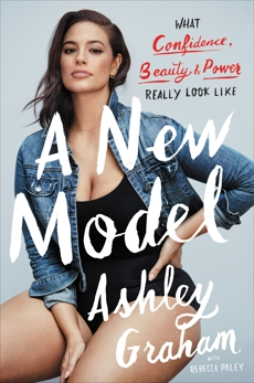 A New Model: What Confidence, Beauty, and Power Really Look Like, Paley, Rebecca & Graham, Ashley