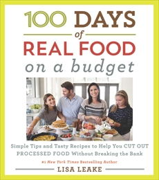 100 Days of Real Food: On a Budget: Simple Tips and Tasty Recipes to Help You Cut Out Processed Food Without Breaking the Bank, Leake, Lisa
