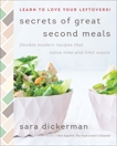 Secrets of Great Second Meals: Flexible Modern Recipes That Value Time and Limit Waste, Dickerman, Sara