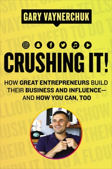 Crushing It!: How Great Entrepreneurs Build Their Business and Influence—and How You Can, Too, Vaynerchuk, Gary