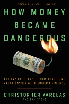 How Money Became Dangerous: The Inside Story of Our Turbulent Relationship with Modern Finance, Varelas, Christopher & Stone, Dan