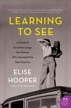 Learning to See: A Novel of Dorothea Lange, the Woman Who Revealed the Real America, Hooper, Elise