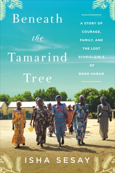 Beneath the Tamarind Tree: A Story of Courage, Family, and the Lost Schoolgirls of Boko Haram, Sesay, Isha