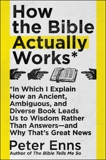 How the Bible Actually Works: In Which I Explain How An Ancient, Ambiguous, and Diverse Book Leads Us to Wisdom Rather Than Answers—and Why That's Great News, Enns, Peter