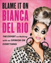 Blame It On Bianca Del Rio: The Expert On Nothing With An Opinion On Everything, Del Rio, Bianca