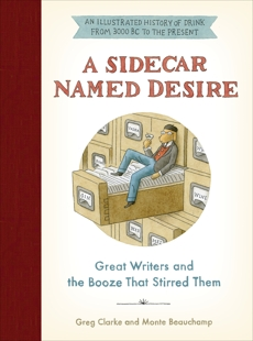A Sidecar Named Desire: Great Writers and the Booze That Stirred Them, Clarke, Greg & Beauchamp, Monte