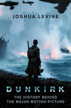 Dunkirk: The History Behind the Major Motion Picture, Levine, Joshua
